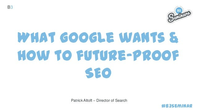 B3  What Google wants & how to future-proof SEO Patrick Altoft – Director of Search  #B3Seminar