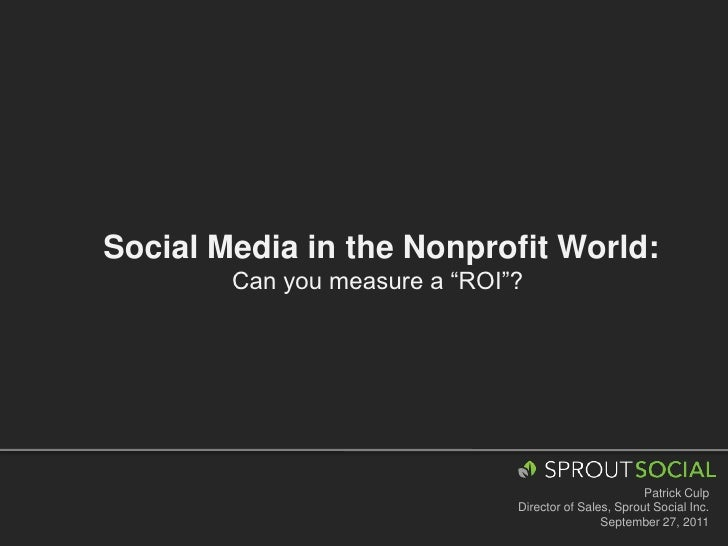 "Social Media in the Nonprofit World:<br />Can you measure a ""ROI""? <br />Patrick Culp<br />Director of Sales, Sprout Socia..."