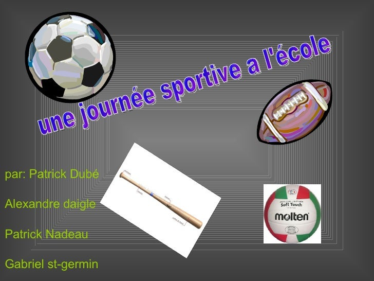une journée sportive a l'école par: Patrick Dubé Alexandre daigle Patrick Nadeau Gabriel st-germin Ricky Boutot