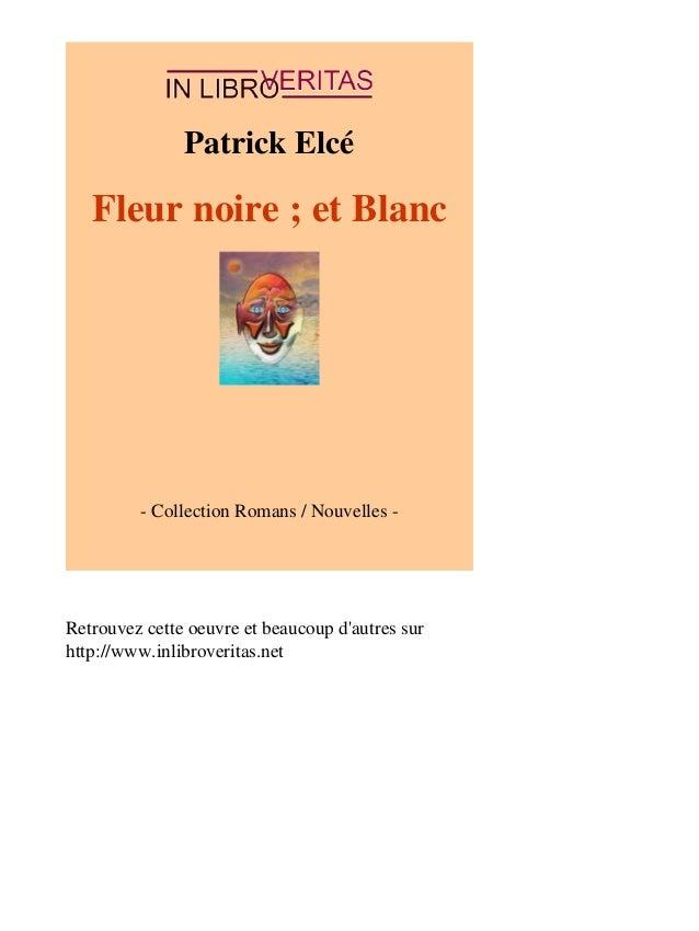 Patrick Elcé  Fleur noire ; et Blanc  - Collection Romans / Nouvelles -  Retrouvez cette oeuvre et beaucoup d'autres sur  ...