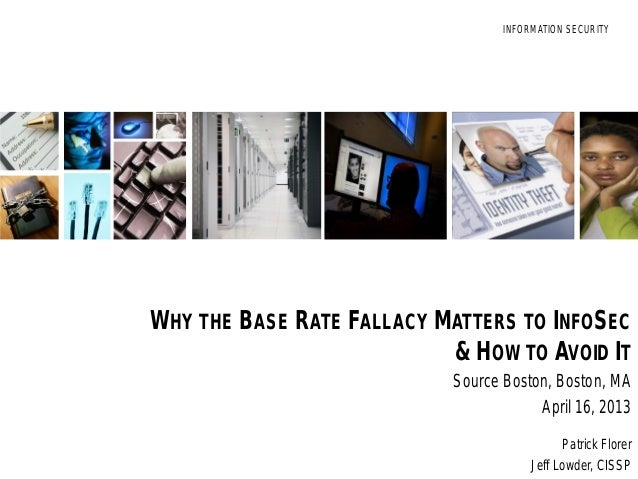 INFORMATION SECURITYINFORMATION SECURITYWHY THE BASE RATE FALLACY MATTERS TO INFOSEC& HOW TO AVOID ITSource Boston, Boston...