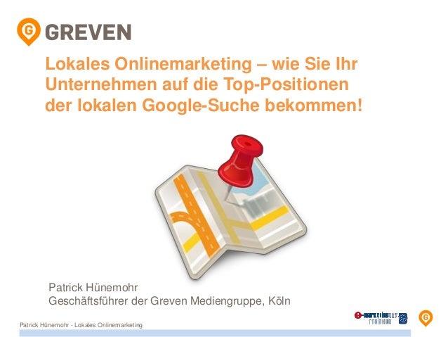 Lokales Onlinemarketing – wie Sie Ihr Unternehmen auf die Top-Positionen der lokalen Google-Suche bekommen! Patrick Hünemo...
