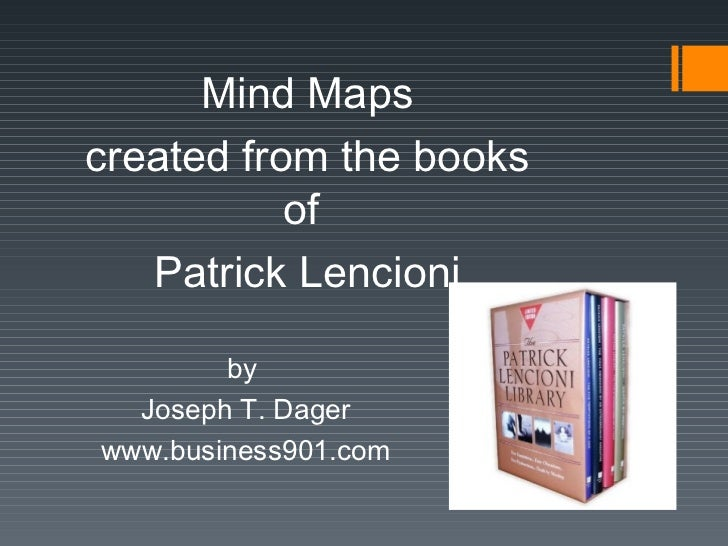 Mind Maps created from the books of  Patrick Lencioni by  Joseph T. Dager www.business901.com