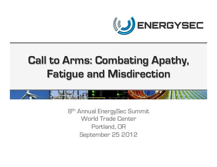 Call to Arms: Combating Apathy,    Fatigue and Misdirection       8th Annual EnergySec Summit            World Trade Cente...