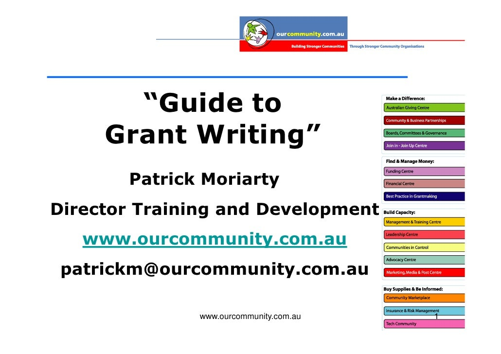 """""""Guide to      Grant Writing""""        Patrick Moriarty Director Training and Development    www.ourcommunity.com.au  patric..."""