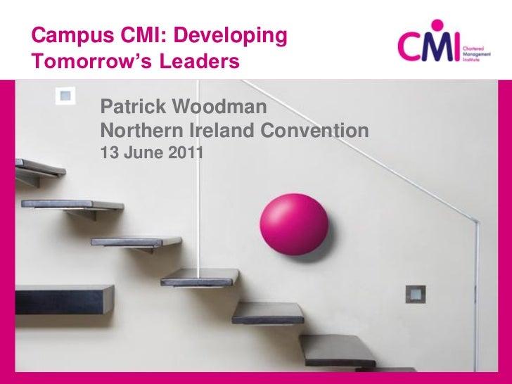 Campus CMI: DevelopingTomorrow's Leaders     Patrick Woodman     Northern Ireland Convention     13 June 2011