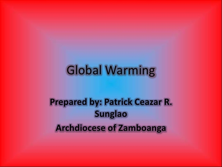 Global Warming<br />Prepared by: Patrick Ceazar R. Sunglao<br />Archdiocese of Zamboanga<br />