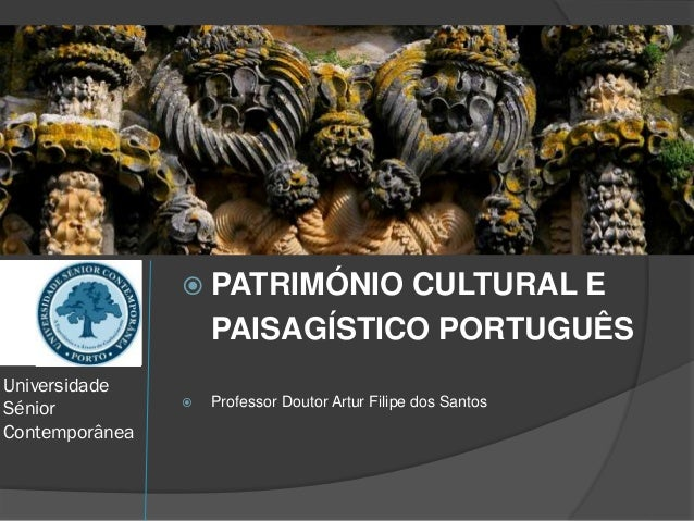 Universidade Sénior Contemporânea  PATRIMÓNIO CULTURAL E PAISAGÍSTICO PORTUGUÊS  Professor Doutor Artur Filipe dos Santos