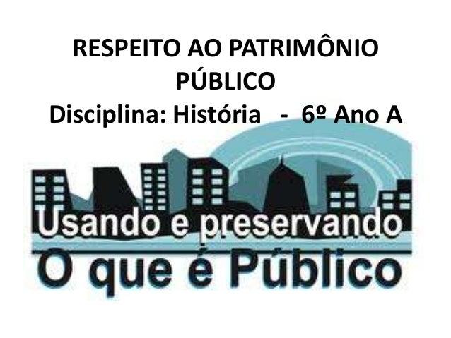 RESPEITO AO PATRIMÔNIO PÚBLICO Disciplina: História - 6º Ano A