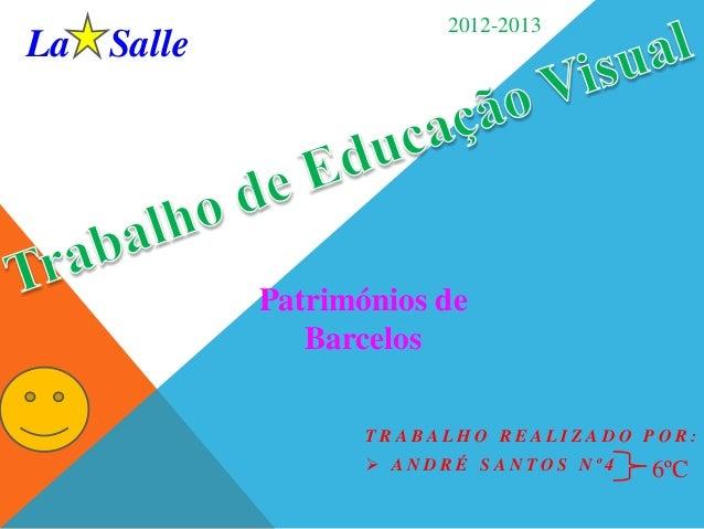 La Salle  2012-2013  Patrimónios de Barcelos TRABALHO REALIZADO POR:  ANDRÉ SANTOS Nº4  6ºC