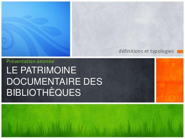 définitions et typologiesPrésentation animéeLE PATRIMOINEDOCUMENTAIRE DESBIBLIOTHÈQUES