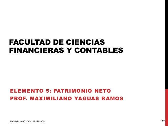 FACULTAD DE CIENCIAS FINANCIERAS Y CONTABLES ELEMENTO 5: PATRIMONIO NETO PROF. MAXIMILIANO YAGUAS RAMOS MAXIMILIANO YAGUAS...