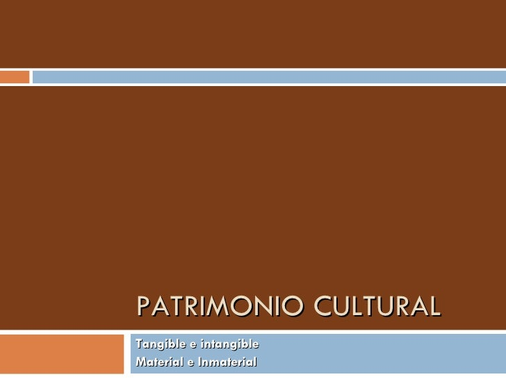 PATRIMONIO CULTURAL Tangible e intangible Material e Inmaterial