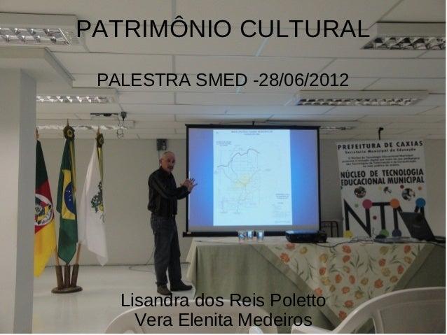 PATRIMÔNIO CULTURAL PALESTRA SMED -28/06/2012   Lisandra dos Reis Poletto     Vera Elenita Medeiros