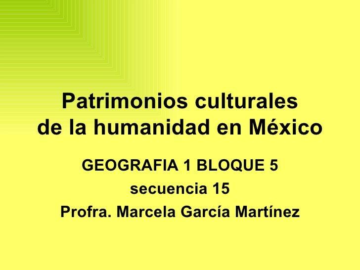 Patrimonios culturales de la humanidad en México GEOGRAFIA 1 BLOQUE 5 secuencia 15 Profra. Marcela García Martínez