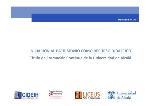 Modalidad on lineINICIACIÓN AL PATRIMONIO COMO RECURSO DIDÁCTICOTítulo de Formación Continua de la Universidad de Alcalá