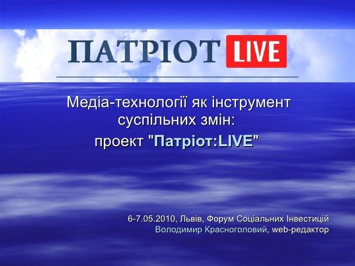 """Медіа-технології як інструмент суспільних змін:  проект  """" Патріот:LIVE """"  6-7 .0 5 .2010,  Львів ,  Форум Соціа..."""