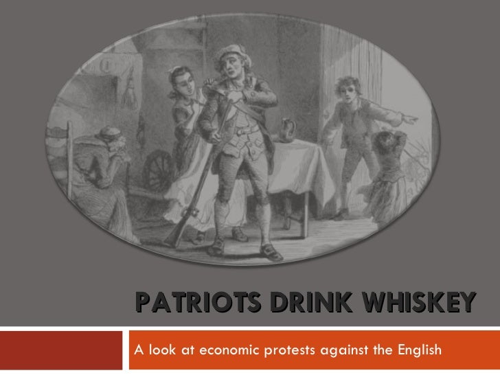 PATRIOTS DRINK WHISKEY A look at economic protests against the English