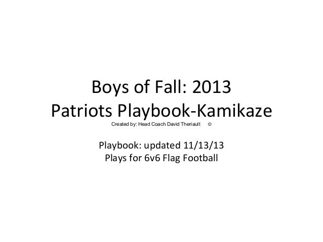 Boys of Fall: 2013 Patriots Playbook-KamikazeCreated by: Head Coach David Theriault © Playbook: updated 11/13/13 Plays for...