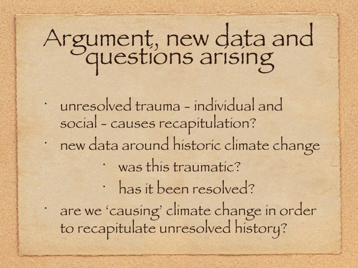 Argument, new data and questions arising <ul><li>unresolved trauma - individual and social - causes recapitulation? </li><...