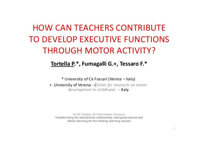 HOW CAN TEACHERS CONTRIBUTE TO DEVELOP EXECUTIVE FUNCTIONS THROUGH MOTOR ACTIVITY? Tortella P.*, Fumagalli G.+, Tessaro F....