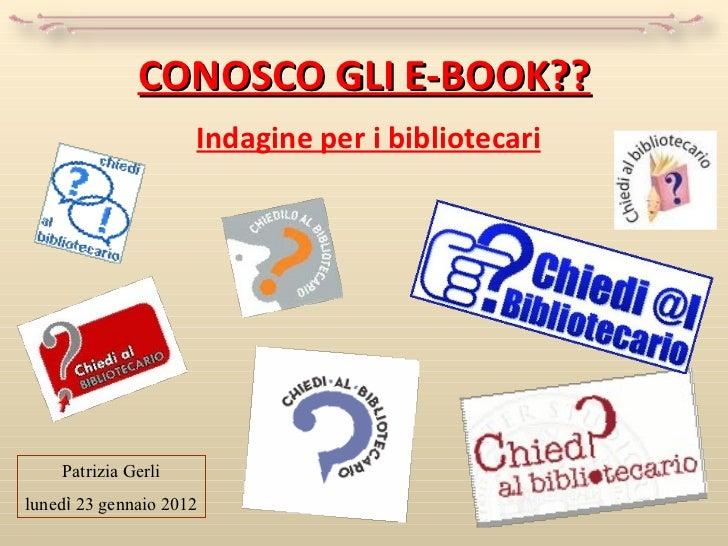 CONOSCO GLI E-BOOK?? Indagine per i bibliotecari Patrizia Gerli luned ì  23 gennaio 2012