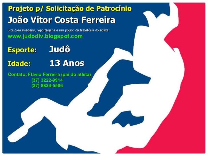 Projeto p/ Solicitação de Patrocínio João Vítor Costa Ferreira Esporte:   Judô Idade:   13 Anos Site com imagens, reportag...