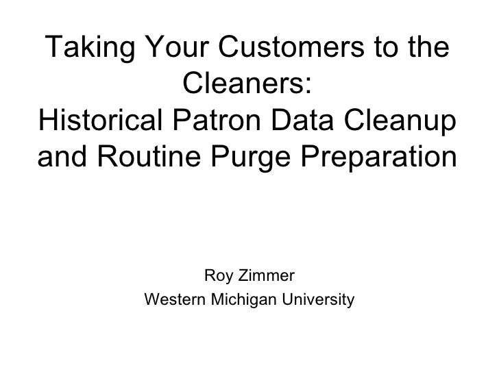 Taking Your Customers to the Cleaners: Historical Patron Data Cleanup and Routine Purge Preparation Roy Zimmer Western Mic...