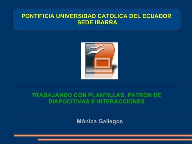 PONTIFICIA UNIVERSIDAD CATOLICA DEL ECUADOR SEDE IBARRA TRABAJANDO CON PLANTILLAS, PATRON DE DIAPOCITIVAS E INTERACCIONES ...
