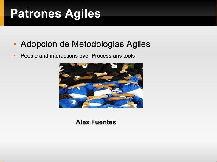Patrones Agiles <ul><li>Adopcion de Metodologias Agiles </li></ul><ul><li>People and interactions over Process ans tools <...