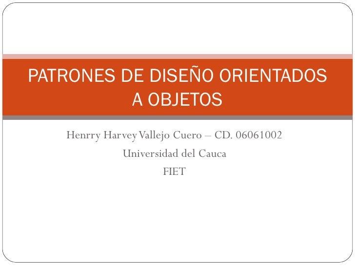 Henrry Harvey Vallejo Cuero – CD. 06061002 Universidad del Cauca FIET PATRONES DE DISEÑO ORIENTADOS A OBJETOS