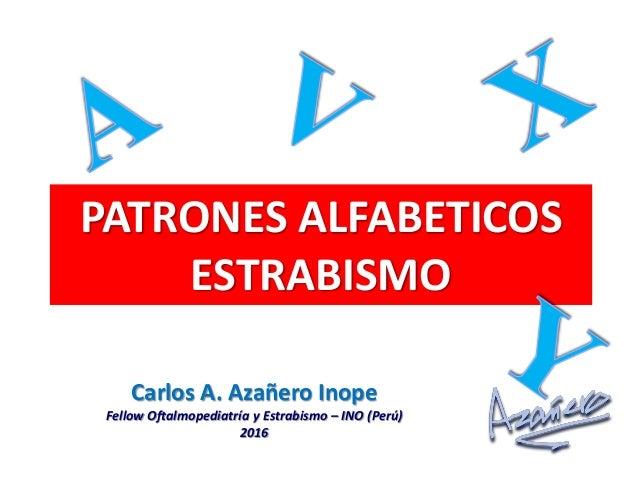 PATRONES ALFABETICOS ESTRABISMO Carlos A. Azañero Inope Fellow Oftalmopediatría y Estrabismo – INO (Perú) 2016