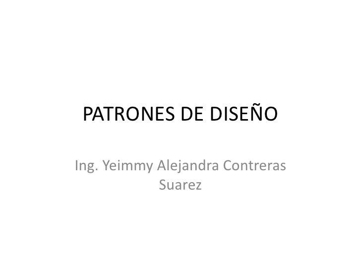 PATRONES DE DISEÑOIng. Yeimmy Alejandra Contreras            Suarez