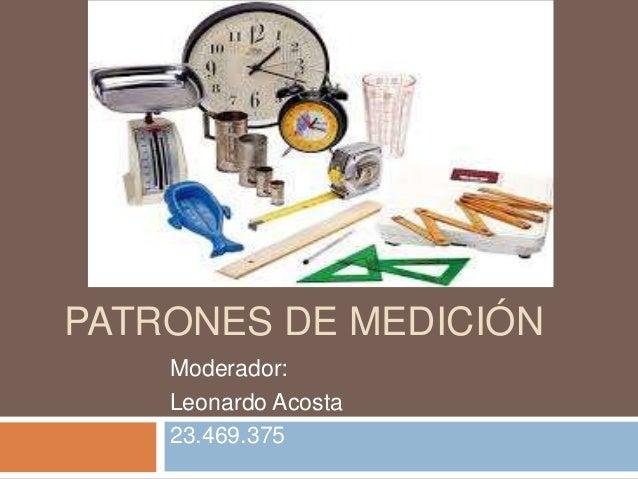 PATRONES DE MEDICIÓN Moderador: Leonardo Acosta 23.469.375