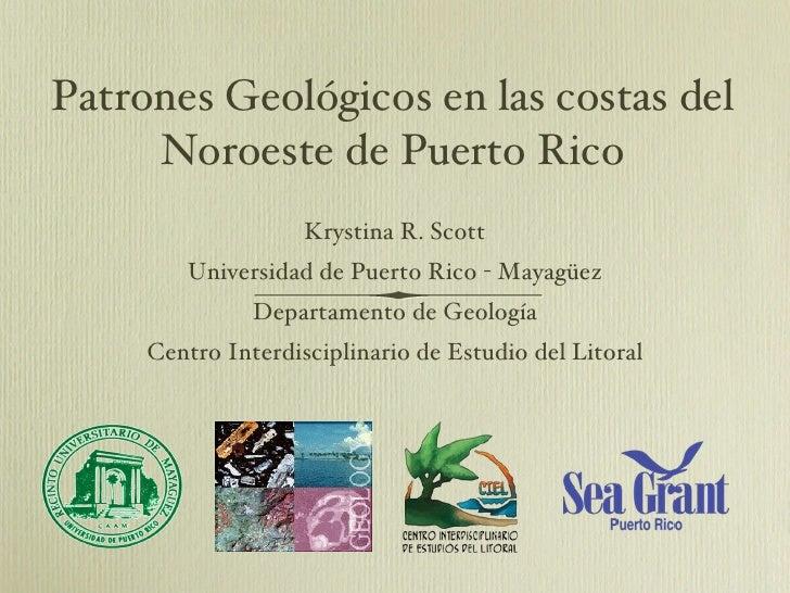 Patrones Geológicos en las costas del Noroeste de Puerto Rico <ul><li>Krystina R. Scott </li></ul><ul><li>Universidad de P...