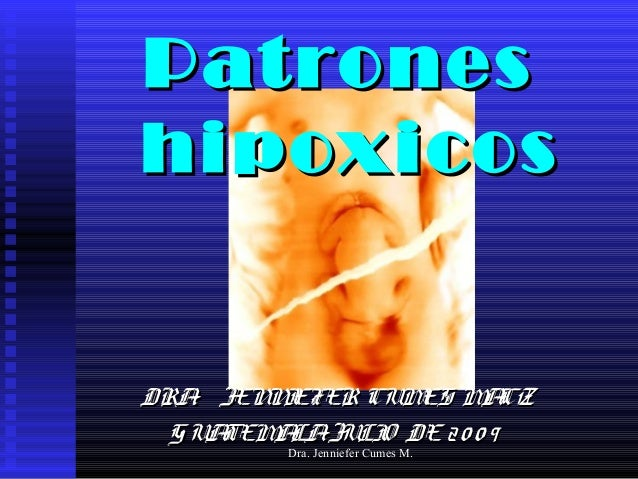 Dra. Jenniefer Cumes M. PatronesPatrones hipoxicoshipoxicos DRA. JENNIEFER CUMES MACZDRA. JENNIEFER CUMES MACZ GUATEMALAJU...