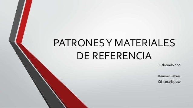 PATRONES Y MATERIALES  DE REFERENCIA  Elaborado por:  Keinner Febres  C:I : 20.085.010