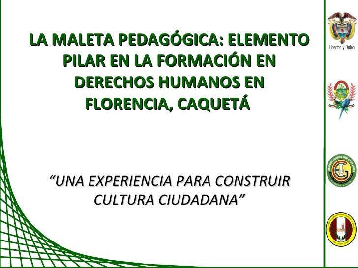 """LA MALETA PEDAGÓGICA: ELEMENTO PILAR EN LA FORMACIÓN EN DERECHOS HUMANOS EN FLORENCIA, CAQUETÁ  """" UNA EXPERIENCIA PARA CON..."""