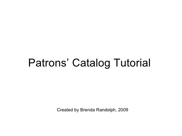 Patrons' Catalog Tutorial  Created by Brenda Randolph, 2009
