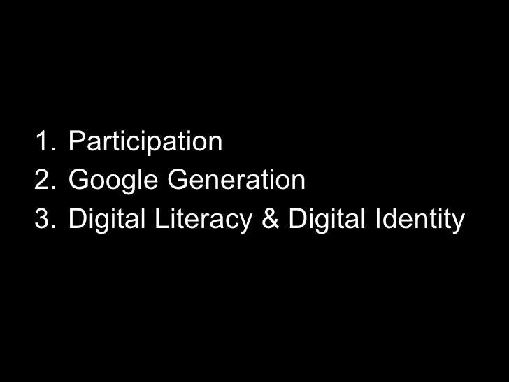 <ul><li>Participation </li></ul><ul><li>Google Generation </li></ul><ul><li>Digital Literacy & Digital Identity </li></ul>