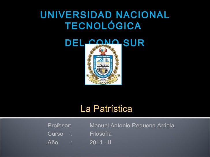 """UNIVERSIDAD NACIONAL TECNOLÓGICA  DEL CONO SUR """" La  Patrística """" Profesor: Manuel Antonio Requena Arriola. Curso  : Filos..."""