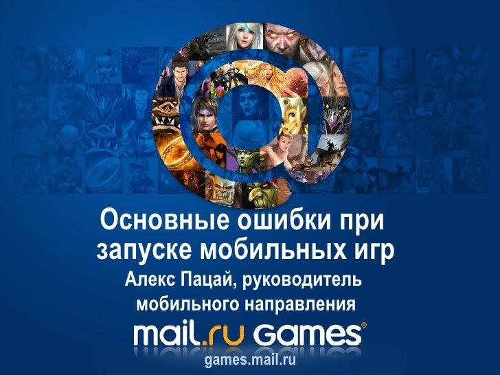 Основные ошибки призапуске мобильных игр Алекс Пацай, руководитель  мобильного направления         games.mail.ru