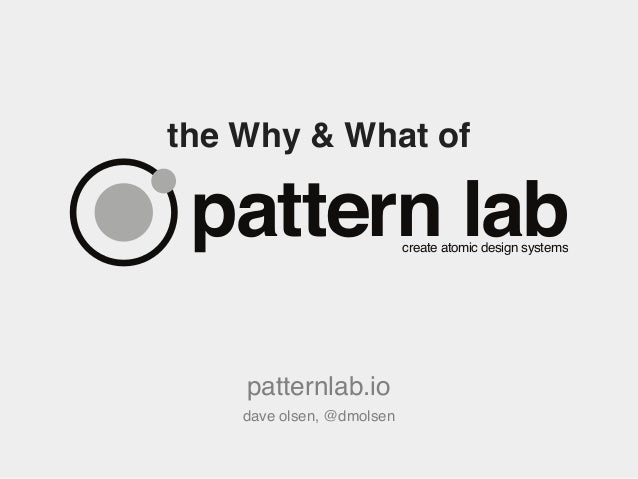 the Why & What of patternlab.io dave olsen, @dmolsen pattern labcreate atomic design systems