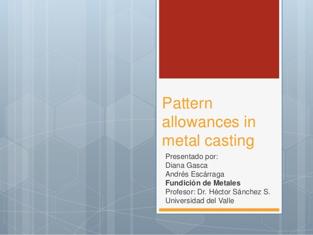 Pattern allowances in metal casting Presentado por: Diana Gasca Andrés Escárraga Fundición de Metales Profesor: Dr. Héctor...