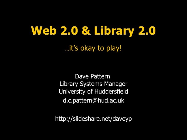 Web 2.0 & Library 2.0 … it's okay to play! Dave Pattern  Library Systems Manager University of Huddersfield [email_address...