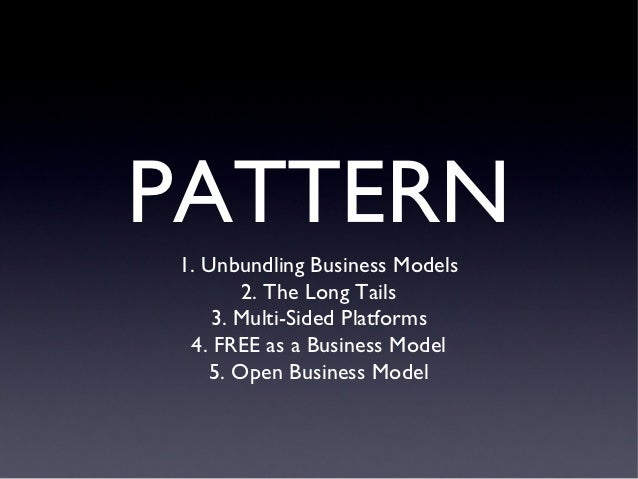 PATTERN1. Unbundling Business Models       2. The Long Tails    3. Multi-Sided Platforms 4. FREE as a Business Model   5. ...