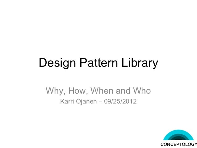 Design Pattern Library Why, How, When and Who    Karri Ojanen – 09/25/2012                                CONCEPTOLOGY