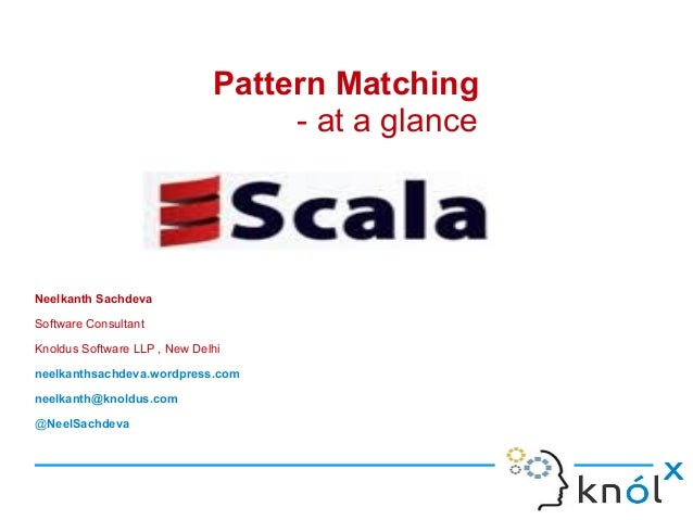 Pattern Matching                                   - at a glanceNeelkanth SachdevaSoftware ConsultantKnoldus Software LLP ...