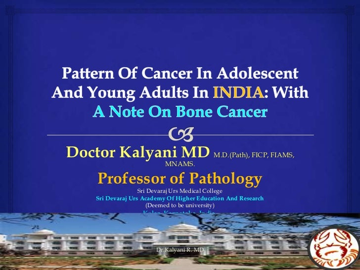 Pattern Of Cancer In Adolescent And Young Adults In INDIA: With A Note On Bone Cancer<br />Doctor Kalyani MDM.D.(Path), FI...