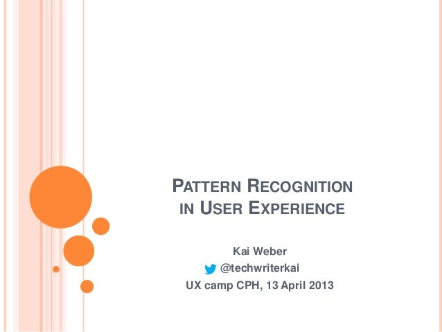 PATTERN RECOGNITION IN USER EXPERIENCE         Kai Weber       @techwriterkai UX camp CPH, 13 April 2013